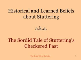 Historical and Learned Beliefs about Stuttering  a.k.a.  The Sordid Tale of Stuttering s Checkered Past