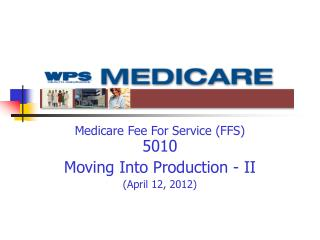 Medicare Fee For Service (FFS) 5010 Moving Into Production - II (April 12, 2012)