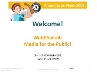 Welcome! WebChat #4: Media for the Public!  Dial In:1-800-861-4084.   Code:4102437979