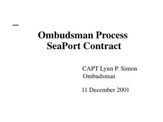 Ombudsman Process  SeaPort Contract CAPT Lynn P. Simon  		Ombudsman 		        11 December 2001