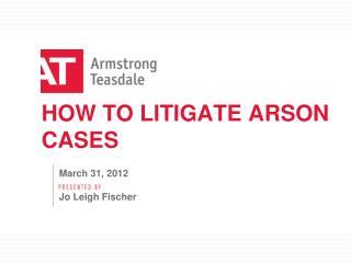 HOW TO LITIGATE ARSON CASES