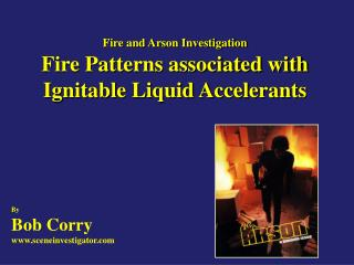 Fire and Arson Investigation Fire Patterns associated with Ignitable Liquid Accelerants
