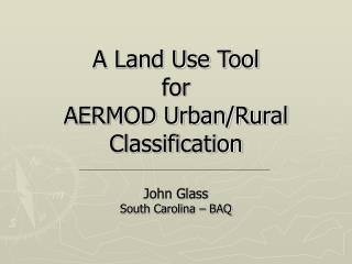 A Land Use Tool for  AERMOD Urban/Rural Classification John Glass South Carolina – BAQ