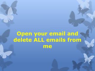 Open your email and delete ALL emails from me