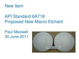 New Item API Standard 6A718 Proposed New Macro Etchant Paul Maxwell 30 June 2011