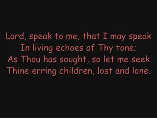 Lord, speak to me, that I may speak In living echoes of Thy tone;