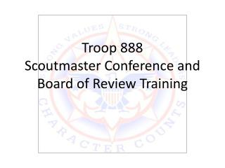 Troop 888 Scoutmaster Conference and Board of Review Training