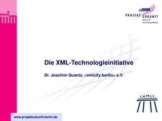 Die XML-Technologieinitiative  Dr. Joachim Quantz, xmlcity:berlin e.V.