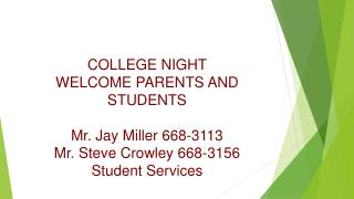 COLLEGE NIGHT WELCOME PARENTS AND STUDENTS Mr. Jay Miller 668-3113 Mr. Steve Crowley 668-3156