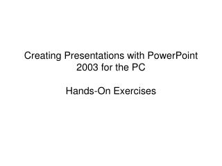 Creating Presentations with PowerPoint 2003 for the PC Hands-On Exercises