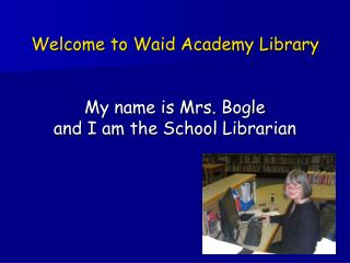 Welcome to Waid Academy Library My name is Mrs. Bogle and I am the School Librarian