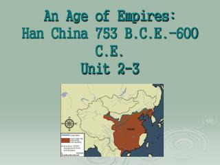 An Age of Empires:  Han China 753 B.C.E.-600 C.E. Unit 2-3