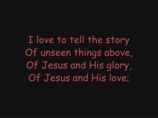 I love to tell the story Of unseen things above, Of Jesus and His glory, Of Jesus and His love;