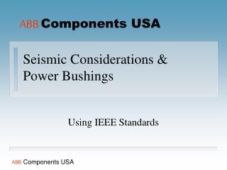Seismic Considerations & Power Bushings