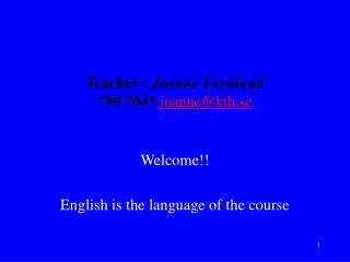 Teacher :  Joanne Fernlund  790 7045  joanne@kth.se