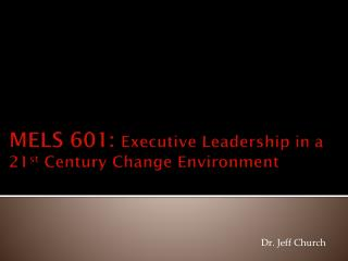 MELS 601:  Executive Leadership in a 21 st  Century Change Environment