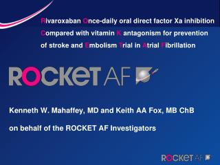 Kenneth W. Mahaffey, MD and Keith AA Fox, MB ChB on behalf of the ROCKET AF Investigators