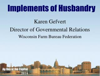 Karen Gefvert Director of Governmental Relations Wisconsin Farm Bureau Federation