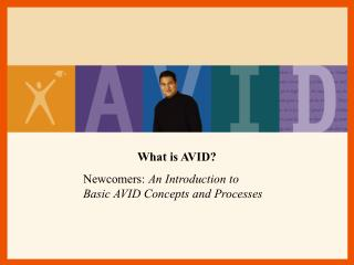 What is AVID?  Newcomers:  An Introduction to  Basic AVID Concepts and Processes