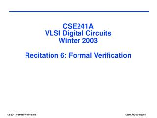 CSE241A VLSI Digital Circuits Winter 2003 Recitation 6: Formal Verification