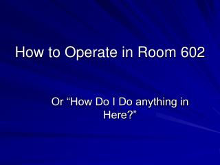 How to Operate in Room 602