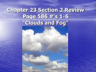 "Chapter 23 Section 2 Review Page 586 #'s 1-6 ""Clouds and Fog"""