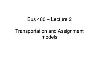 Bus 480 � Lecture 2 Transportation and Assignment models