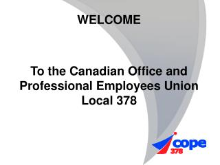 WELCOME  To the Canadian Office and Professional Employees Union Local 378