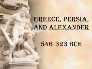 Greece, Persia, and Alexander 546-323 BCE