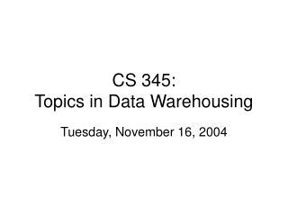 CS 345: Topics in Data Warehousing