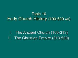 Topic 10     Early Church History  (100-500  AD )