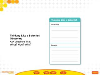 Thinking Like a Scientist: Observing Ask questions like:  What? How? Why?