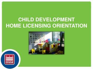 CHILD  DEVELOPMENT HOME LICENSING ORIENTATION