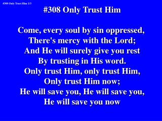 #308 Only Trust Him Come, every soul by sin oppressed,  There's mercy with the Lord;