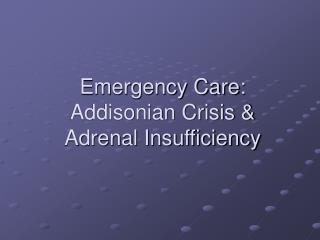 Emergency Care: Addisonian Crisis &  Adrenal Insufficiency