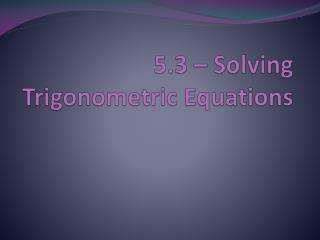 5.3  –  Solving Trigonometric Equations