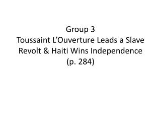 Group 3 Toussaint  L'Ouverture  Leads a Slave Revolt & Haiti Wins Independence (p. 284)