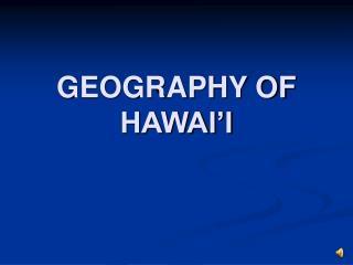 GEOGRAPHY OF HAWAI'I
