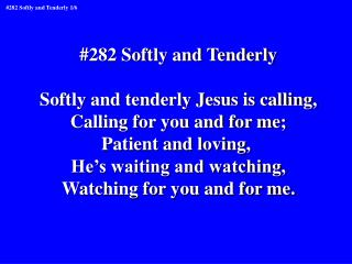 #282 Softly and Tenderly Softly and tenderly Jesus is calling, Calling for you and for me;