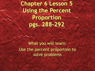 Chapter 6 Lesson 5 Using the Percent Proportion pgs. 288-292