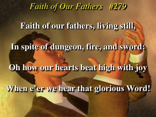Faith of our fathers, living still, In spite of dungeon, fire, and sword:
