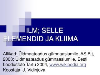 ILM; SELLE      ELEMENDID JA KLIIMA  Allikad:  ldmaateadus g mnaasiumile. AS Bit, 2003;  ldmaateadus g mnaasiumile, Eest