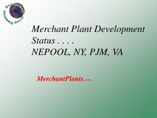 Merchant Plant Development Status . . . .  NEPOOL, NY, PJM, VA