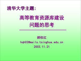 清华大学主题 : 高等教育资源库建设 问题的思考 郝权红 hqh02@mails.tsinghua 2003.11.21