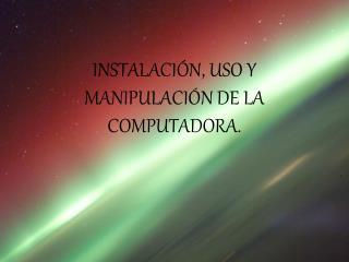 INSTALACIÓN, USO Y MANIPULACIÓN DE LA COMPUTADORA.