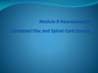 Module 8  Neurosensory :  Herniated Disc and Spinal Cord tumors