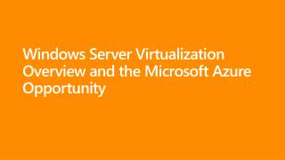 Windows  Server Virtualization  Overview and  the  Microsoft Azure  Opportunity