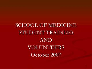 SCHOOL OF MEDICINE  STUDENT TRAINEES AND  VOLUNTEERS October 2007