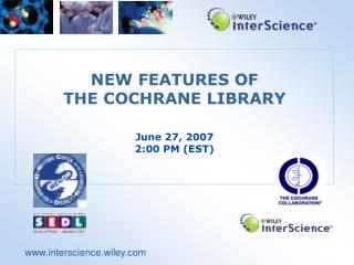 NEW FEATURES OF  THE COCHRANE LIBRARY June 27, 2007 2:00 PM (EST)