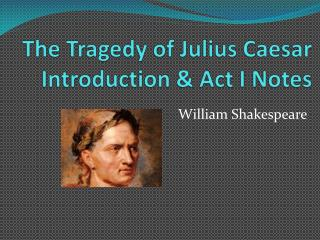 The Tragedy of Julius Caesar Introduction & Act I Notes